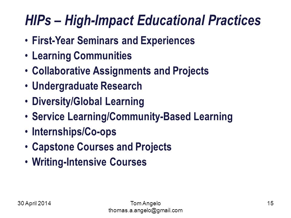 HIPs – High-Impact Educational Practices First-Year Seminars and Experiences Learning Communities Collaborative Assignments and Projects Undergraduate Research Diversity/Global Learning Service Learning/Community-Based Learning Internships/Co-ops Capstone Courses and Projects Writing-Intensive Courses Tom Angelo thomas.a.angelo@gmail.com 30 April 201415