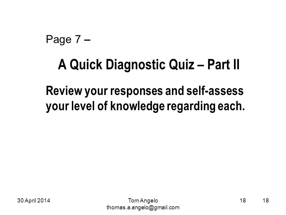 18 Page 7 – A Quick Diagnostic Quiz – Part II Review your responses and self-assess your level of knowledge regarding each. Tom Angelo thomas.a.angelo
