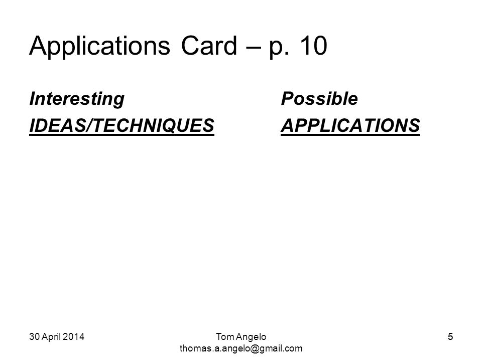 5 Applications Card – p. 10 Interesting Possible IDEAS/TECHNIQUES APPLICATIONS Tom Angelo thomas.a.angelo@gmail.com 30 April 20145
