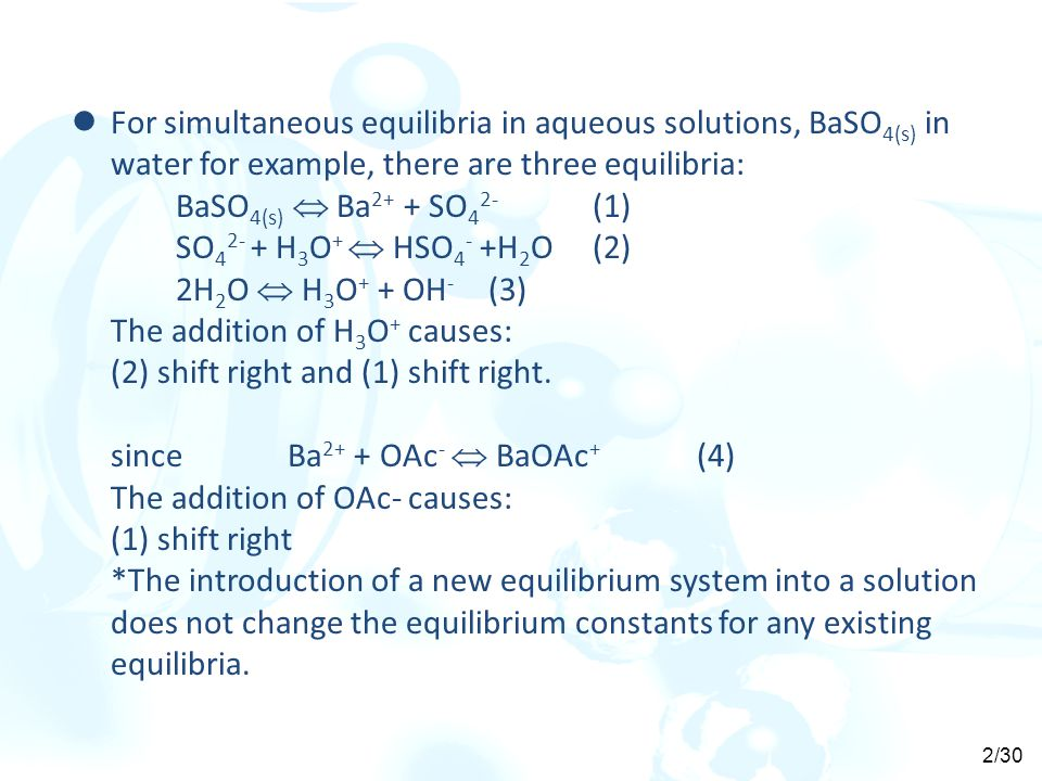 For simultaneous equilibria in aqueous solutions, BaSO 4(s) in water for example, there are three equilibria: BaSO 4(s)  Ba 2+ + SO 4 2- (1) SO 4 2- + H 3 O +  HSO 4 - +H 2 O(2) 2H 2 O  H 3 O + + OH - (3) The addition of H 3 O + causes: (2) shift right and (1) shift right.