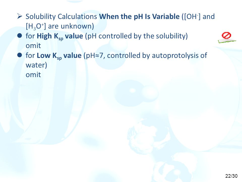  Solubility Calculations When the pH Is Variable ([OH - ] and [H 3 O + ] are unknown) for High K sp value (pH controlled by the solubility) omit for Low K sp value (pH≈7, controlled by autoprotolysis of water) omit 22/30