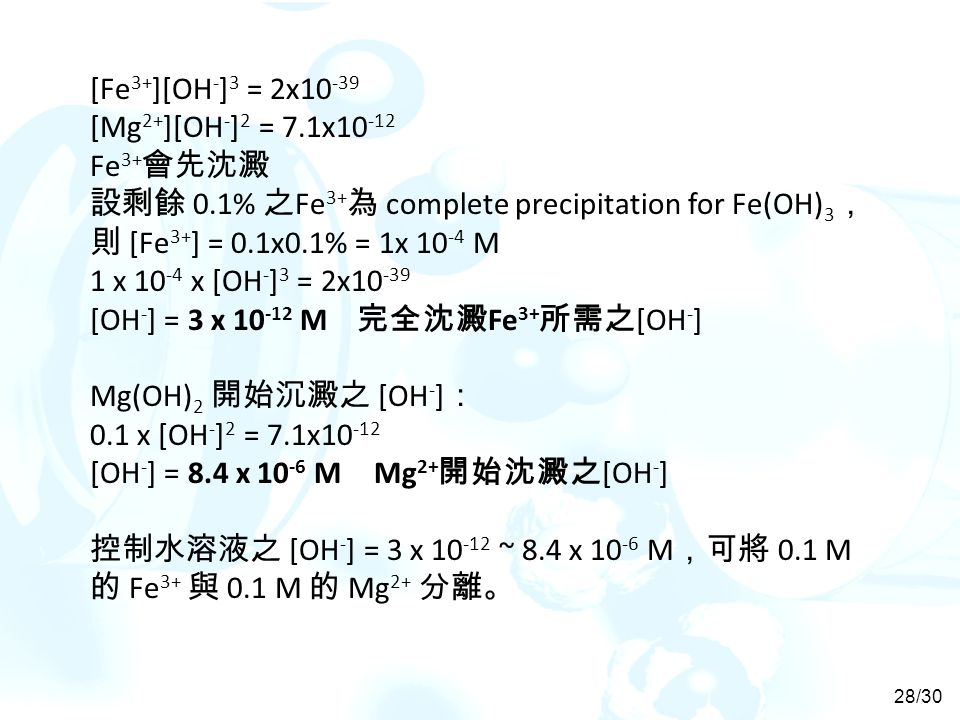 [Fe 3+ ][OH - ] 3 = 2x10 -39 [Mg 2+ ][OH - ] 2 = 7.1x10 -12 Fe 3+ 會先沈澱 設剩餘 0.1% 之 Fe 3+ 為 complete precipitation for Fe(OH) 3 , 則 [Fe 3+ ] = 0.1x0.1% = 1x 10 -4 M 1 x 10 -4 x [OH - ] 3 = 2x10 -39 [OH - ] = 3 x 10 -12 M 完全沈澱 Fe 3+ 所需之 [OH - ] Mg(OH) 2 開始沉澱之 [OH - ] : 0.1 x [OH - ] 2 = 7.1x10 -12 [OH - ] = 8.4 x 10 -6 M Mg 2+ 開始沈澱之 [OH - ] 控制水溶液之 [OH - ] = 3 x 10 -12 ~ 8.4 x 10 -6 M ,可將 0.1 M 的 Fe 3+ 與 0.1 M 的 Mg 2+ 分離。 28/30