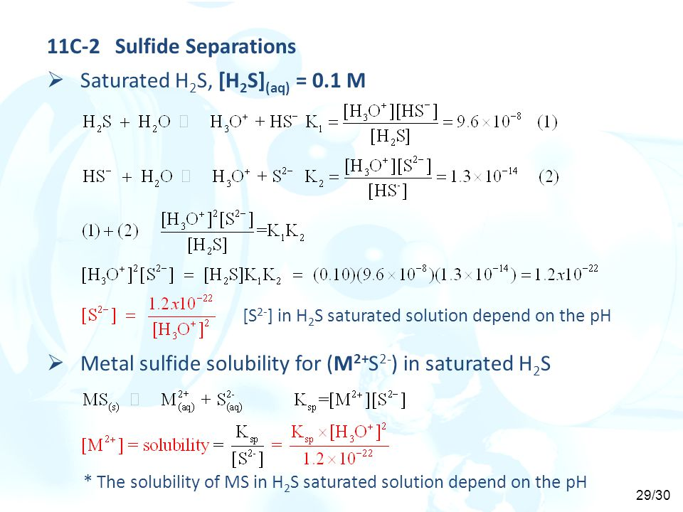 11C-2Sulfide Separations  Saturated H 2 S, [H 2 S] (aq) = 0.1 M [S 2- ] in H 2 S saturated solution depend on the pH  Metal sulfide solubility for (M 2+ S 2- ) in saturated H 2 S * The solubility of MS in H 2 S saturated solution depend on the pH 29/30
