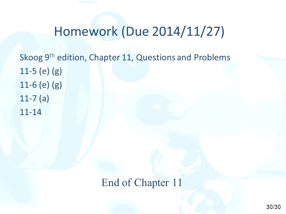 Homework (Due 2014/11/27) Skoog 9 th edition, Chapter 11, Questions and Problems 11-5 (e) (g) 11-6 (e) (g) 11-7 (a) 11-14 End of Chapter 11 30/30