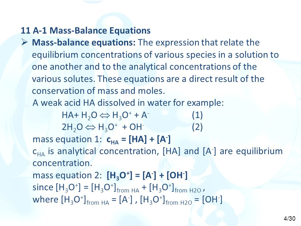 11 A-1 Mass-Balance Equations  Mass-balance equations: The expression that relate the equilibrium concentrations of various species in a solution to one another and to the analytical concentrations of the various solutes.