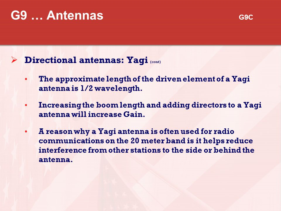 G9 … Antennas G9C  Directional antennas: Yagi (cont) The approximate length of the driven element of a Yagi antenna is 1/2 wavelength. Increasing the
