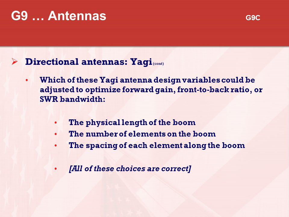 G9 … Antennas G9C  Directional antennas: Yagi (cont) Which of these Yagi antenna design variables could be adjusted to optimize forward gain, front-t