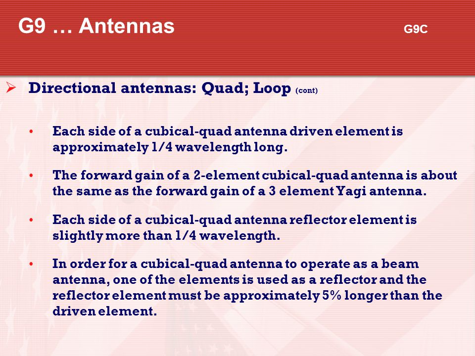 G9 … Antennas G9C  Directional antennas: Quad; Loop (cont) Each side of a cubical-quad antenna driven element is approximately 1/4 wavelength long. T