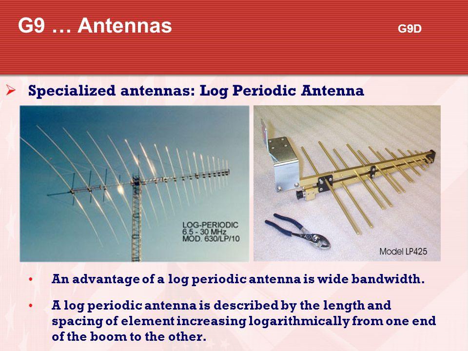G9 … Antennas G9D  Specialized antennas: Log Periodic Antenna An advantage of a log periodic antenna is wide bandwidth. A log periodic antenna is des