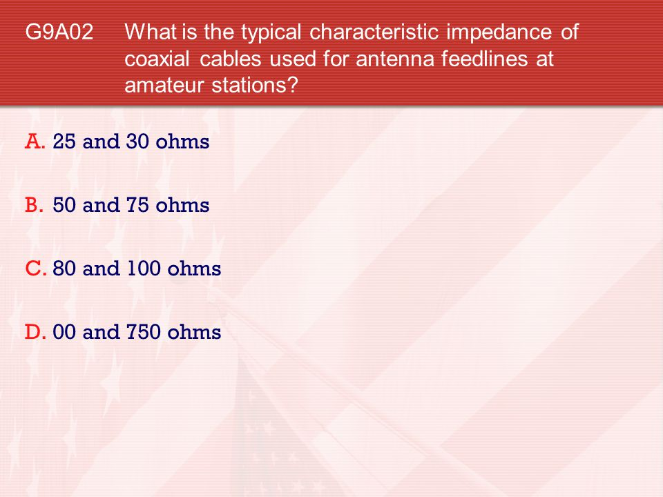 G9A02 What is the typical characteristic impedance of coaxial cables used for antenna feedlines at amateur stations? A.25 and 30 ohms B.50 and 75 ohms