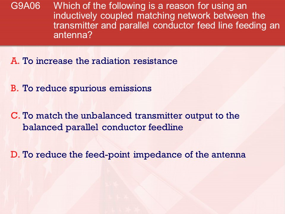 G9A06 Which of the following is a reason for using an inductively coupled matching network between the transmitter and parallel conductor feed line fe
