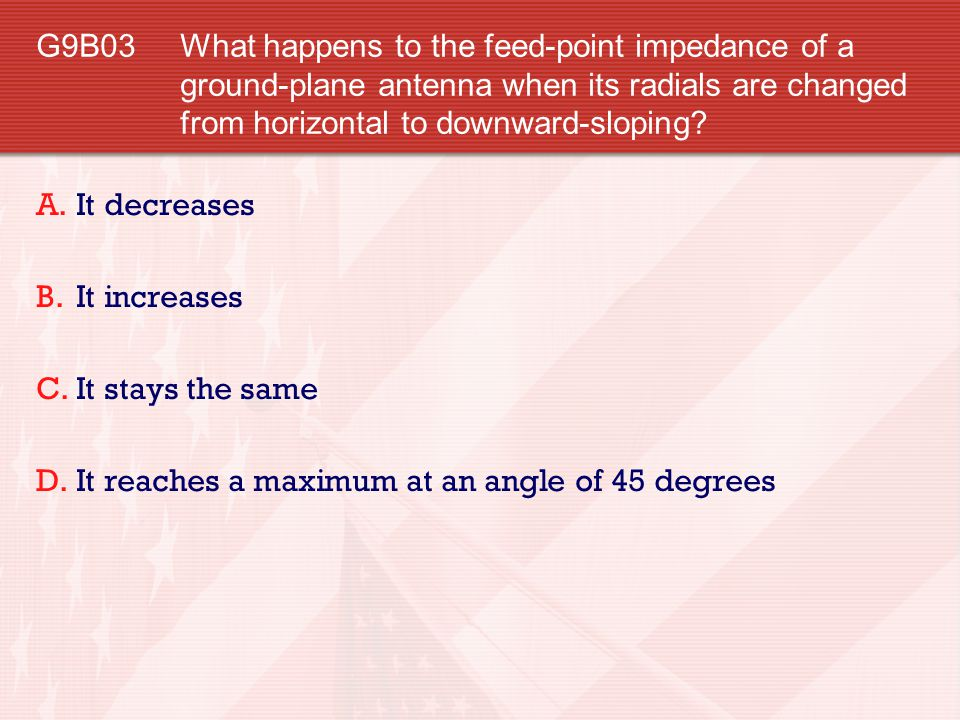 G9B03 What happens to the feed-point impedance of a ground-plane antenna when its radials are changed from horizontal to downward-sloping? A.It decrea