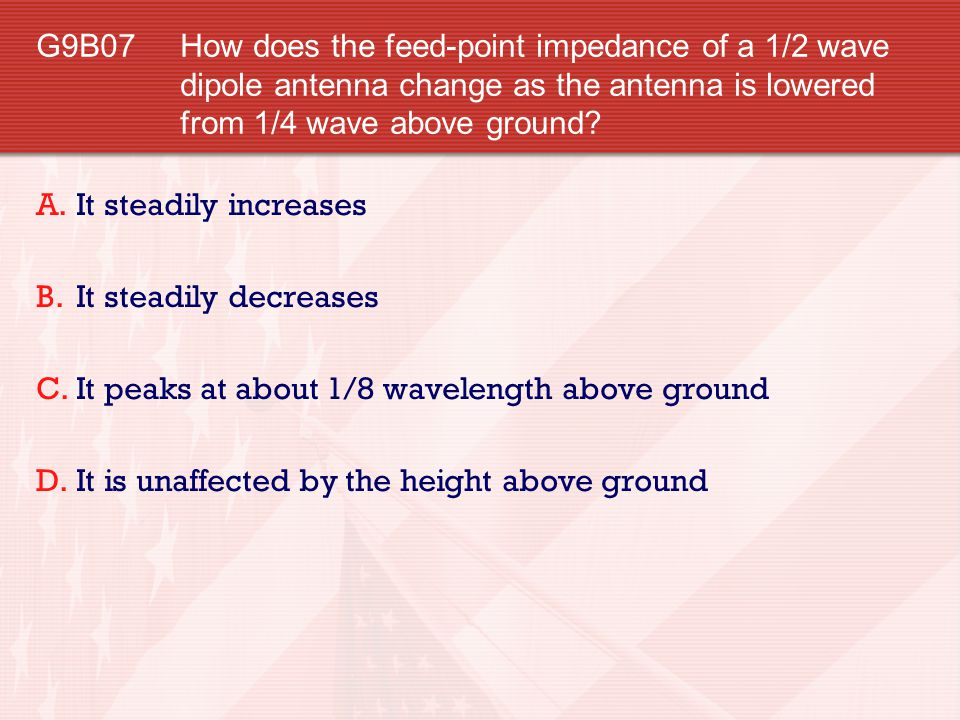 G9B07 How does the feed-point impedance of a 1/2 wave dipole antenna change as the antenna is lowered from 1/4 wave above ground? A.It steadily increa
