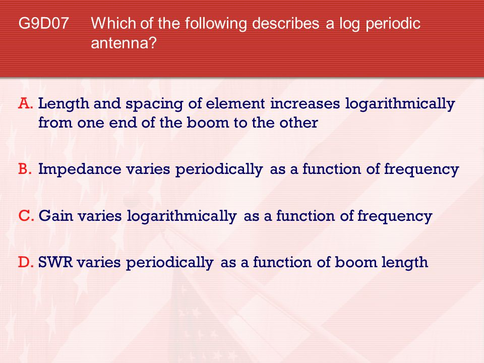 G9D07 Which of the following describes a log periodic antenna? A.Length and spacing of element increases logarithmically from one end of the boom to t