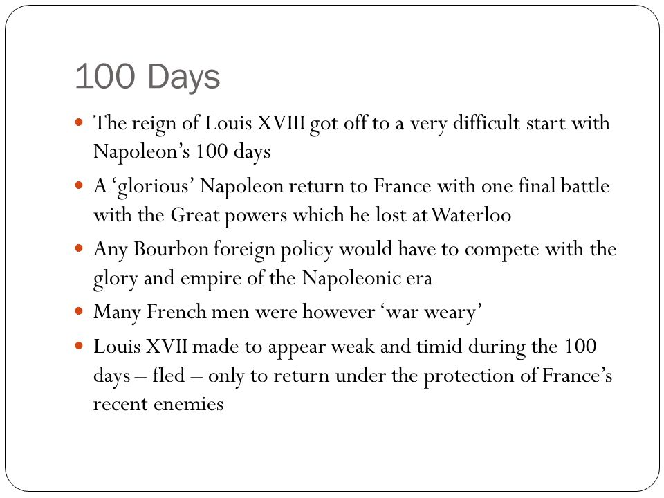 100 Days The reign of Louis XVIII got off to a very difficult start with Napoleon's 100 days A 'glorious' Napoleon return to France with one final bat