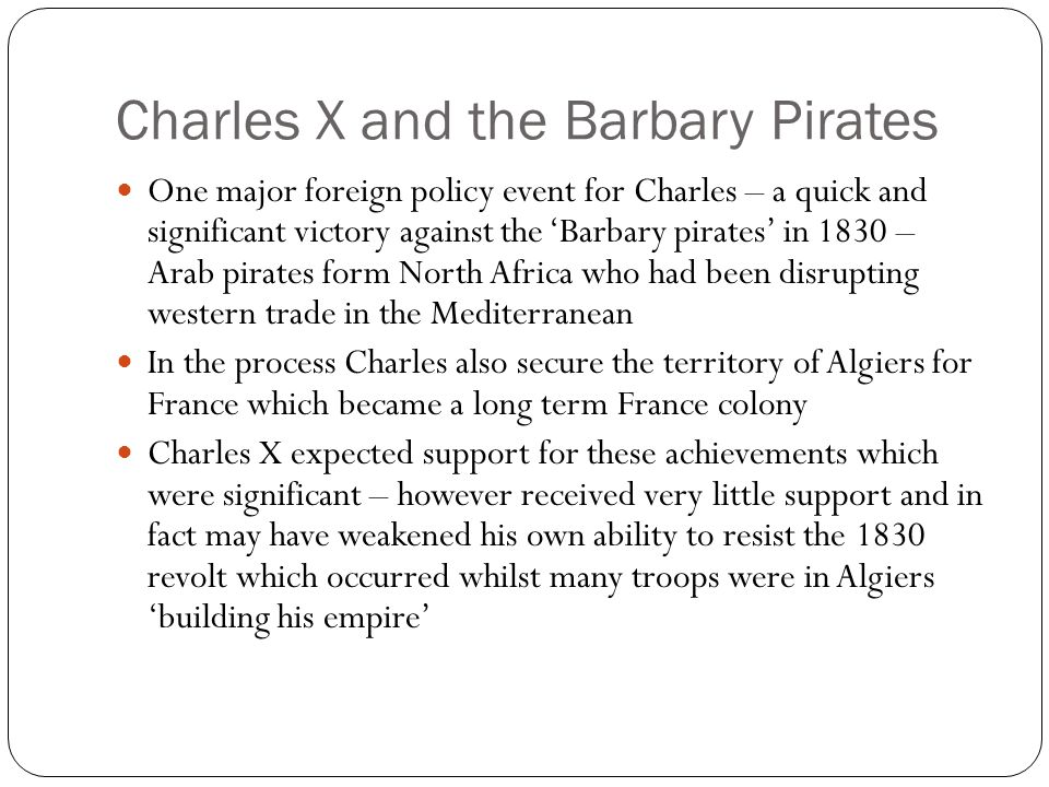 Charles X and the Barbary Pirates One major foreign policy event for Charles – a quick and significant victory against the 'Barbary pirates' in 1830 –