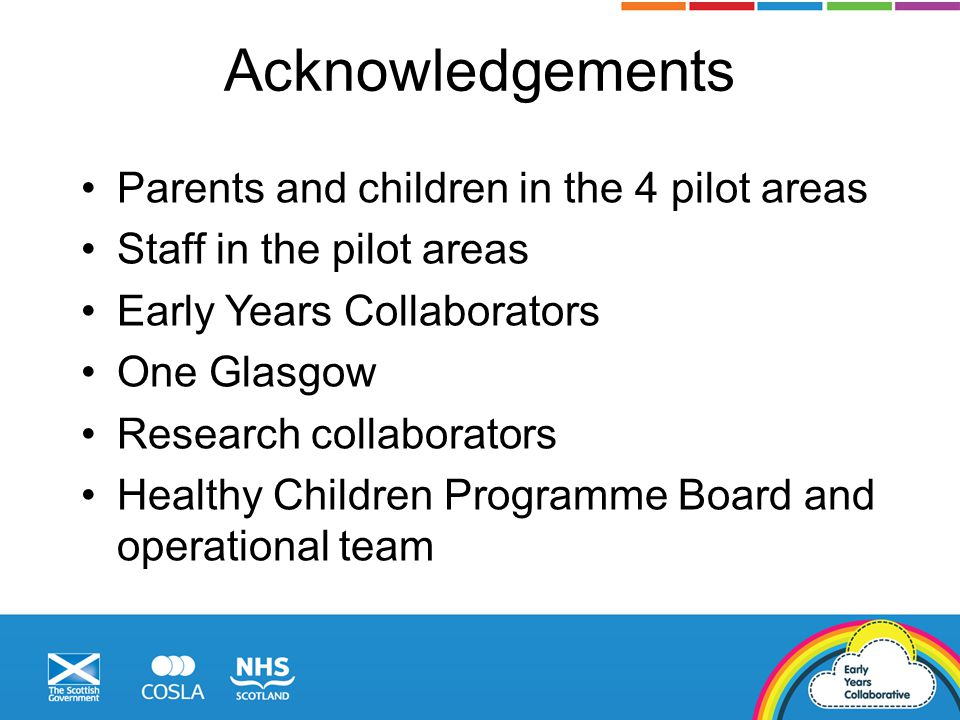 Acknowledgements Parents and children in the 4 pilot areas Staff in the pilot areas Early Years Collaborators One Glasgow Research collaborators Healt
