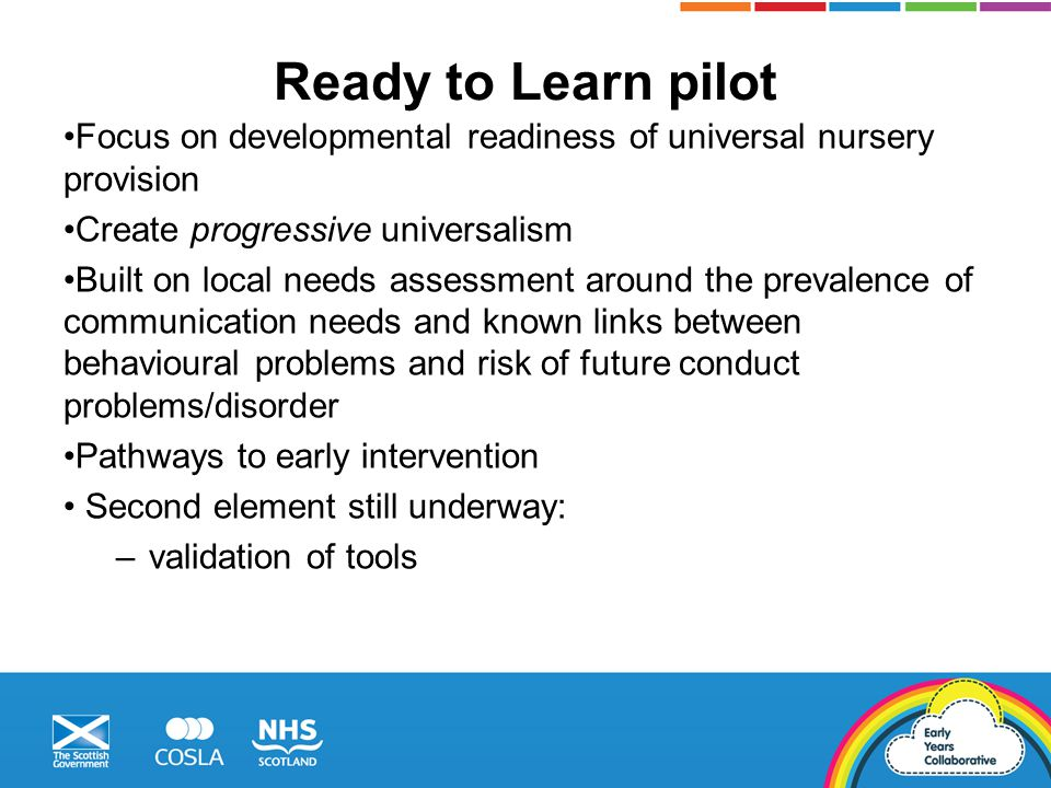 Ready to Learn pilot Focus on developmental readiness of universal nursery provision Create progressive universalism Built on local needs assessment around the prevalence of communication needs and known links between behavioural problems and risk of future conduct problems/disorder Pathways to early intervention Second element still underway: –validation of tools
