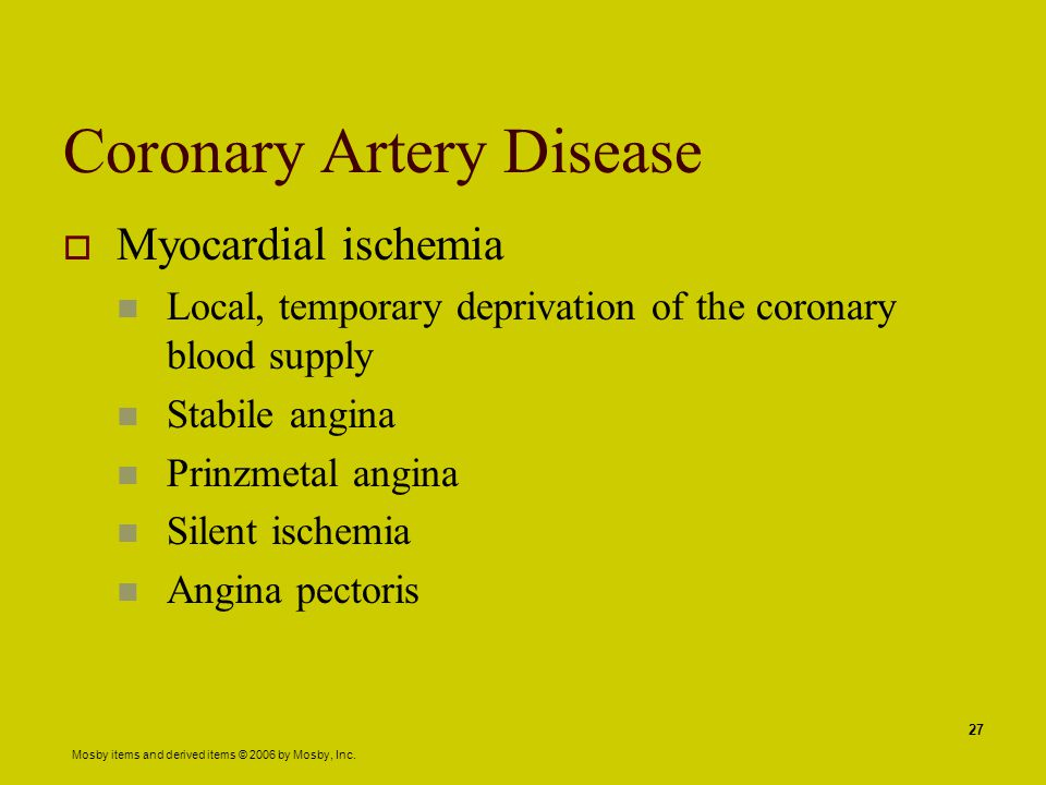 Mosby items and derived items © 2006 by Mosby, Inc. 27 Coronary Artery Disease  Myocardial ischemia Local, temporary deprivation of the coronary bloo