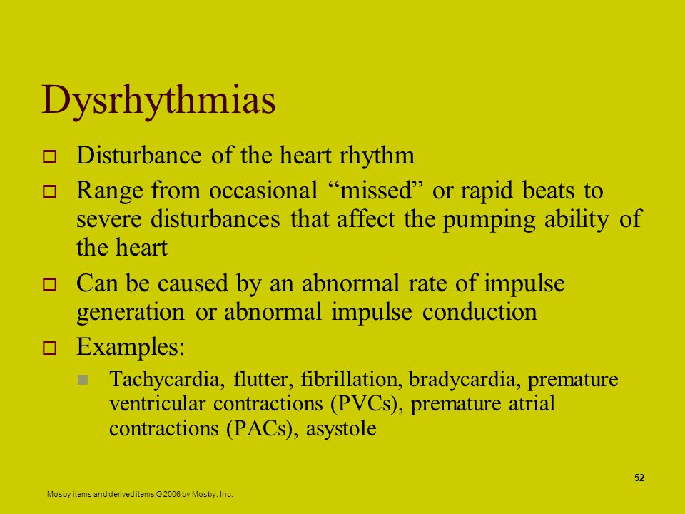"""Mosby items and derived items © 2006 by Mosby, Inc. 52 Dysrhythmias  Disturbance of the heart rhythm  Range from occasional """"missed"""" or rapid beats"""