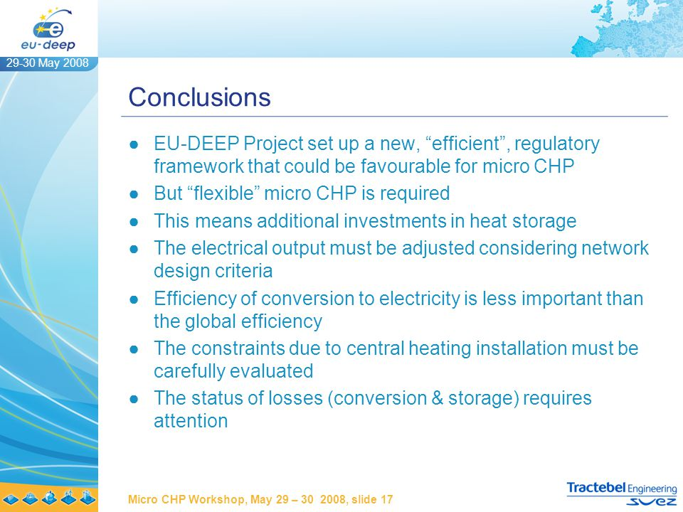 29-30 May 2008 Micro CHP Workshop, May 29 – 30 2008, slide 17 Conclusions ●EU-DEEP Project set up a new, efficient , regulatory framework that could be favourable for micro CHP ●But flexible micro CHP is required ●This means additional investments in heat storage ●The electrical output must be adjusted considering network design criteria ●Efficiency of conversion to electricity is less important than the global efficiency ●The constraints due to central heating installation must be carefully evaluated ●The status of losses (conversion & storage) requires attention