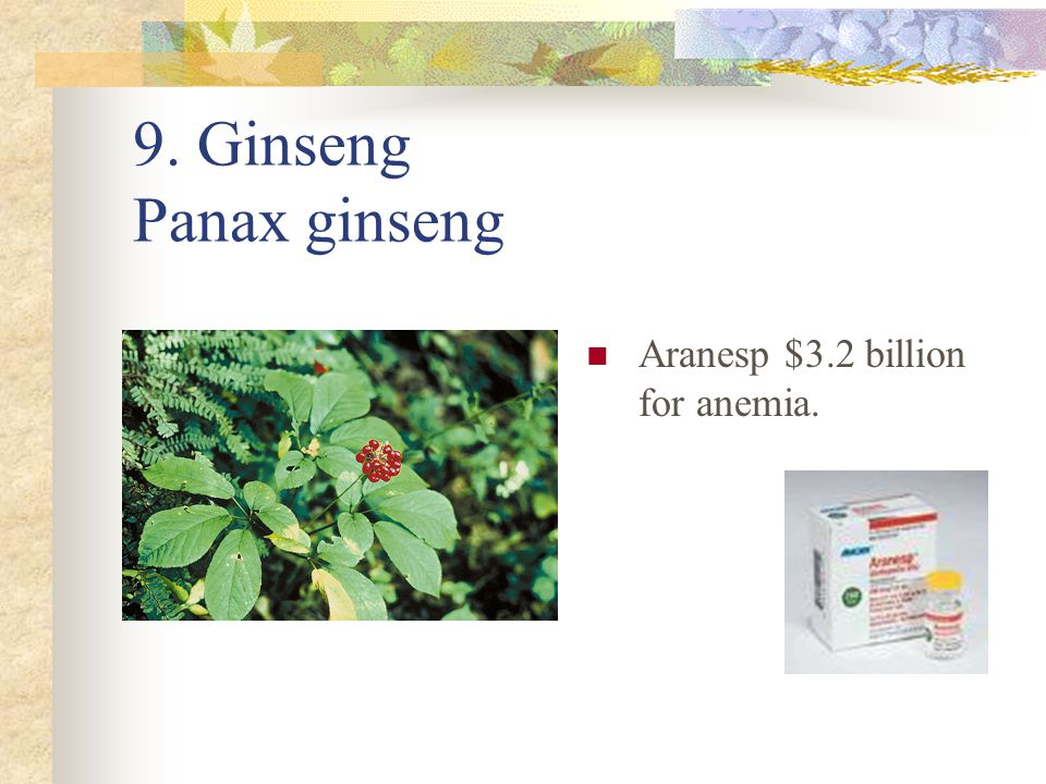 9. Ginseng Panax ginseng Aranesp $3.2 billion for anemia.