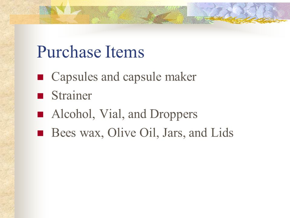 Purchase Items Capsules and capsule maker Strainer Alcohol, Vial, and Droppers Bees wax, Olive Oil, Jars, and Lids
