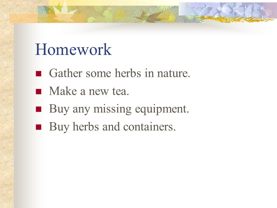 Homework Gather some herbs in nature. Make a new tea. Buy any missing equipment. Buy herbs and containers.