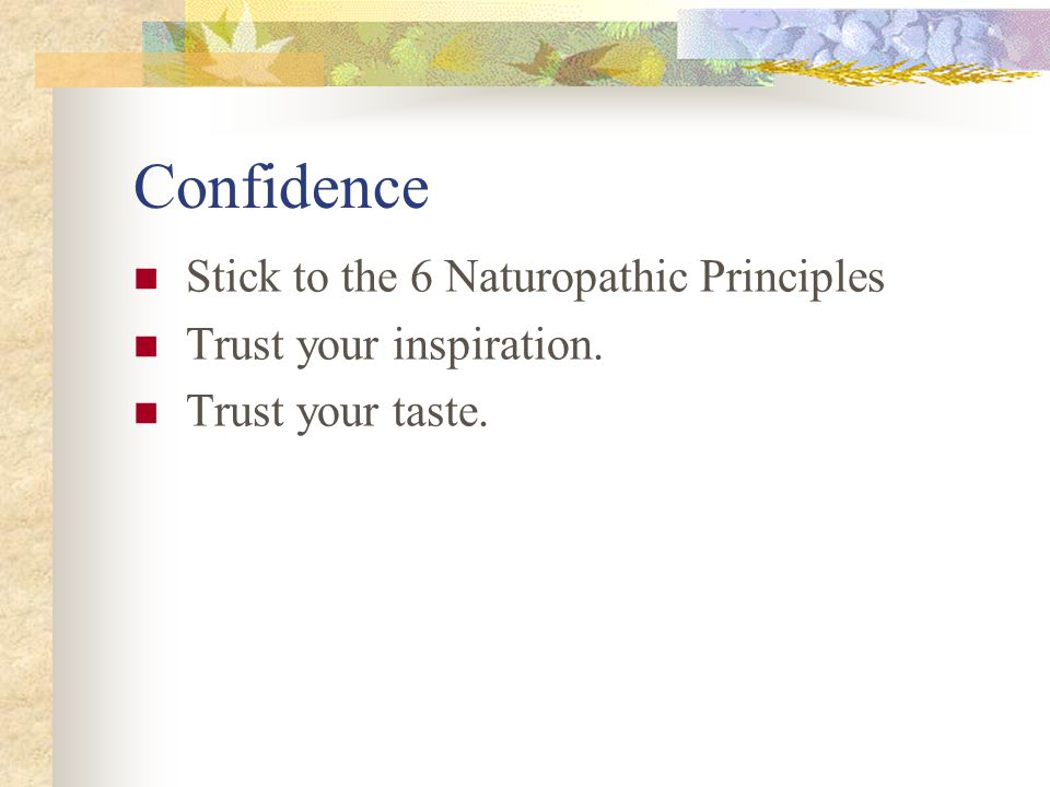 Confidence Stick to the 6 Naturopathic Principles Trust your inspiration. Trust your taste.