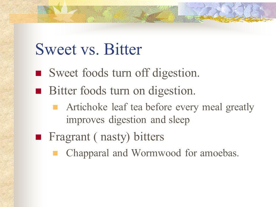 Sweet vs.Bitter Sweet foods turn off digestion. Bitter foods turn on digestion.