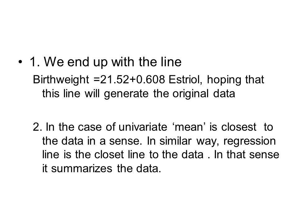 1. We end up with the line Birthweight =21.52+0.608 Estriol, hoping that this line will generate the original data 2. In the case of univariate 'mean'