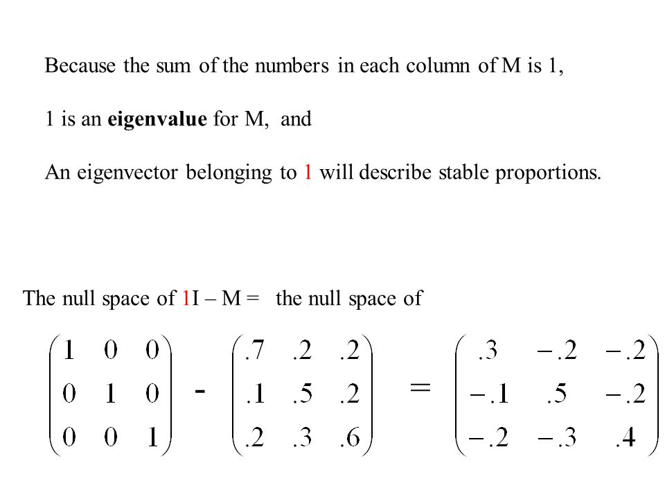 Because the sum of the numbers in each column of M is 1, 1 is an eigenvalue for M, and An eigenvector belonging to 1 will describe stable proportions.