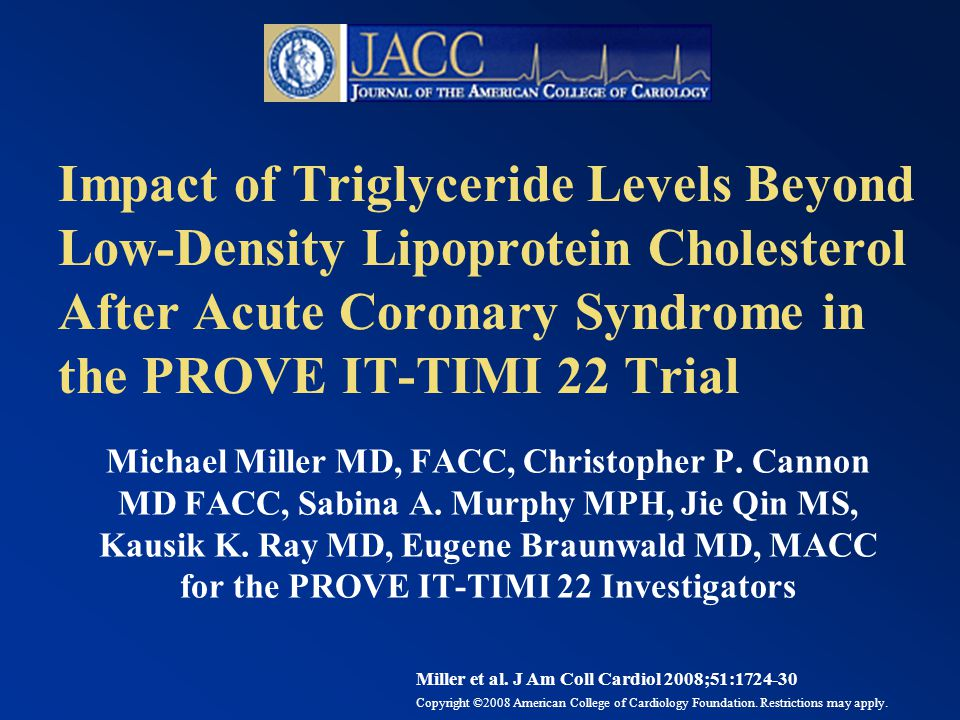 Impact of Triglyceride Levels Beyond Low-Density Lipoprotein Cholesterol After Acute Coronary Syndrome in the PROVE IT-TIMI 22 Trial Michael Miller MD, FACC, Christopher P.