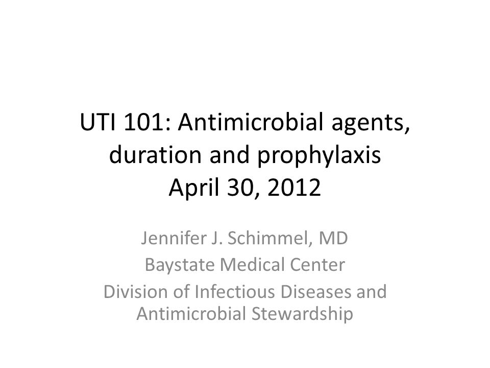 UTI 101: Antimicrobial agents, duration and prophylaxis April 30, 2012 Jennifer J. Schimmel, MD Baystate Medical Center Division of Infectious Disease
