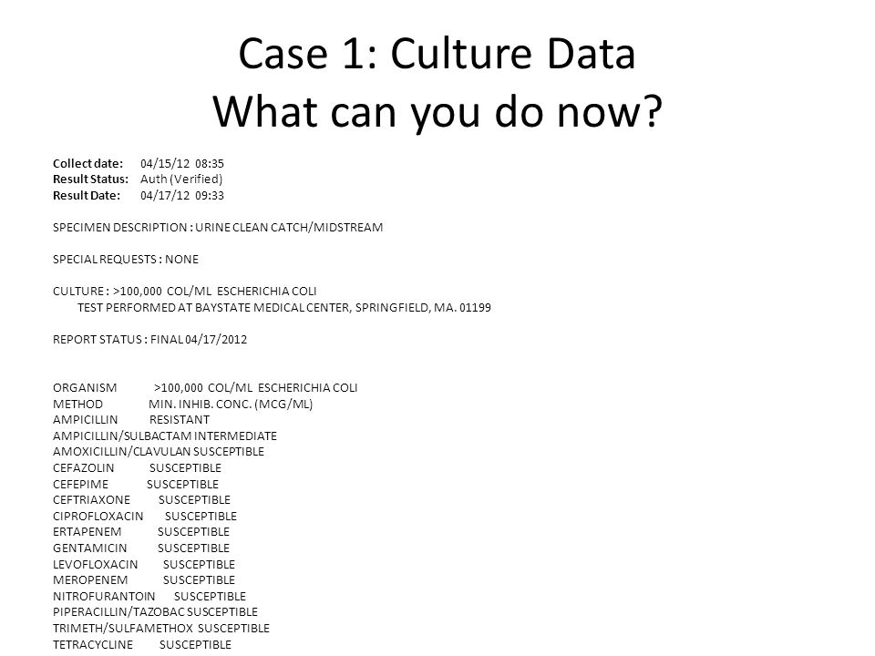 Case 1: Culture Data What can you do now? Collect date: 04/15/12 08:35 Result Status: Auth (Verified) Result Date: 04/17/12 09:33 SPECIMEN DESCRIPTION