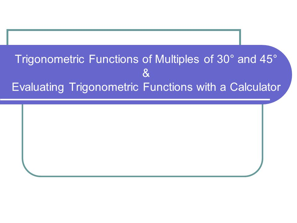 Trigonometric Functions of Multiples of 30° & 45° 0°0° 30 ° 45 ° 60 ° 90 ° Sin01 Cos10 Tan01undefined x 45° 30° 1 60° 2 1 1 45° 45° – 45° – 90° template30° – 60° – 90° template