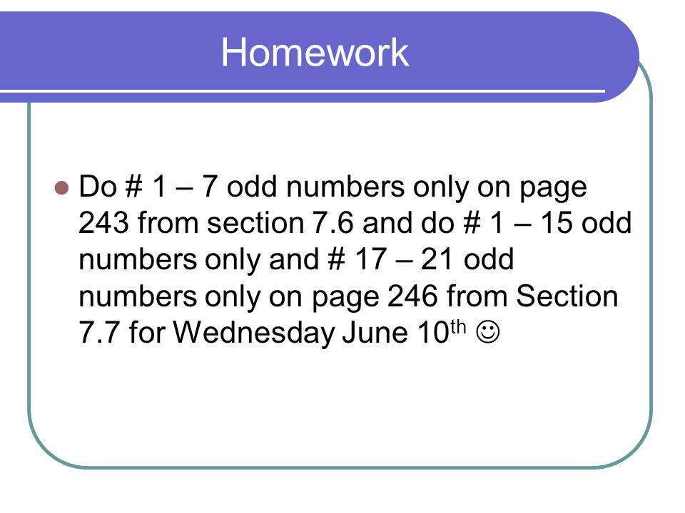 Homework Do # 1 – 7 odd numbers only on page 243 from section 7.6 and do # 1 – 15 odd numbers only and # 17 – 21 odd numbers only on page 246 from Sec