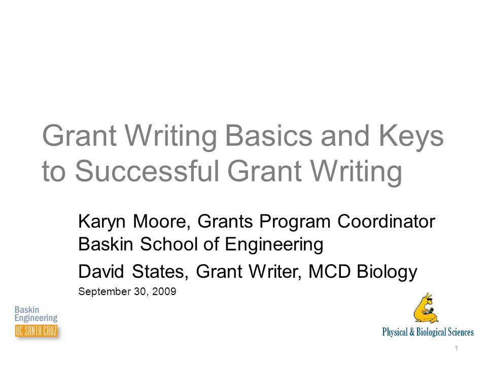 Physical & Biological Sciences 1 Karyn Moore, Grants Program Coordinator Baskin School of Engineering David States, Grant Writer, MCD Biology September 30, 2009 Grant Writing Basics and Keys to Successful Grant Writing