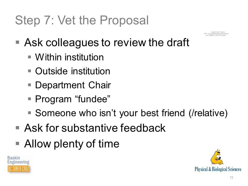 Physical & Biological Sciences 12 Step 7: Vet the Proposal  Ask colleagues to review the draft  Within institution  Outside institution  Department Chair  Program fundee  Someone who isn't your best friend (/relative)  Ask for substantive feedback  Allow plenty of time