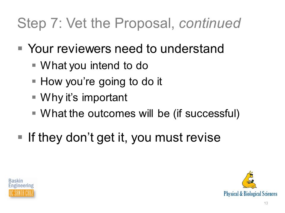 Physical & Biological Sciences 13 Step 7: Vet the Proposal, continued  Your reviewers need to understand  What you intend to do  How you're going to do it  Why it's important  What the outcomes will be (if successful)  If they don't get it, you must revise