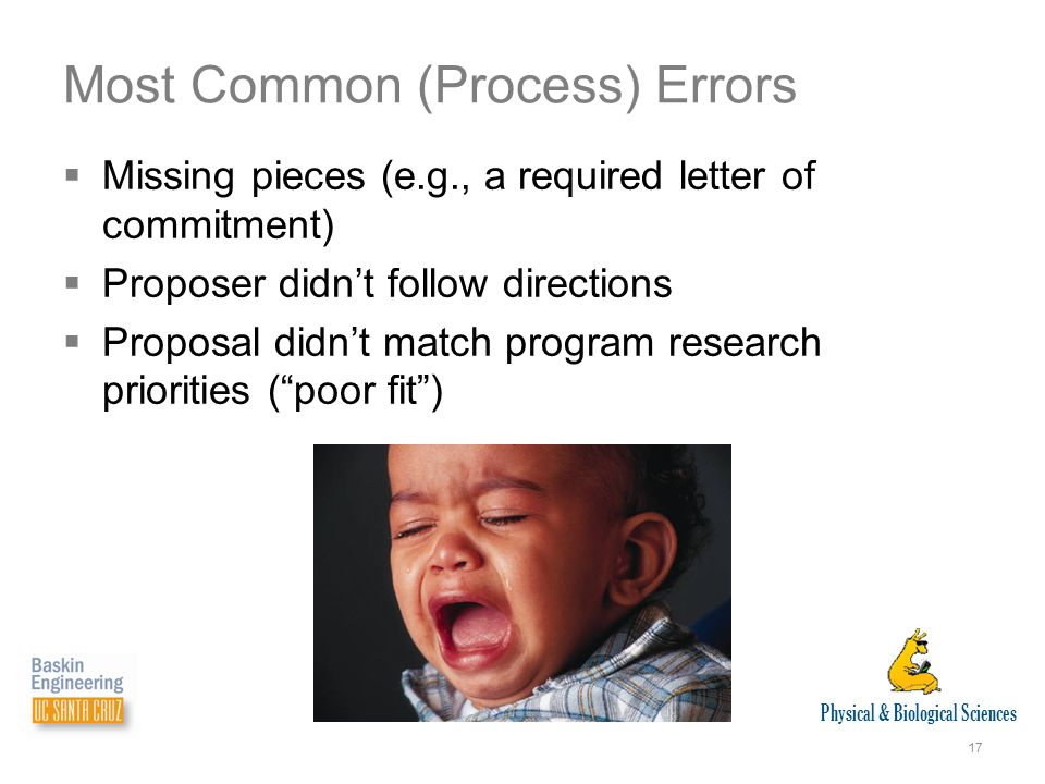 Physical & Biological Sciences 17 Most Common (Process) Errors  Missing pieces (e.g., a required letter of commitment)  Proposer didn't follow directions  Proposal didn't match program research priorities ( poor fit )