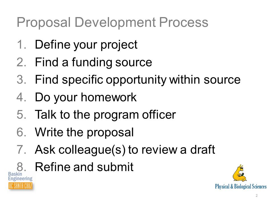 Physical & Biological Sciences 2 Proposal Development Process 1.Define your project 2.Find a funding source 3.Find specific opportunity within source 4.Do your homework 5.Talk to the program officer 6.Write the proposal 7.Ask colleague(s) to review a draft 8.Refine and submit