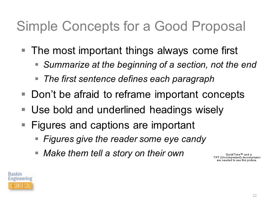 Physical & Biological Sciences 22 Simple Concepts for a Good Proposal  The most important things always come first  Summarize at the beginning of a section, not the end  The first sentence defines each paragraph  Don't be afraid to reframe important concepts  Use bold and underlined headings wisely  Figures and captions are important  Figures give the reader some eye candy  Make them tell a story on their own