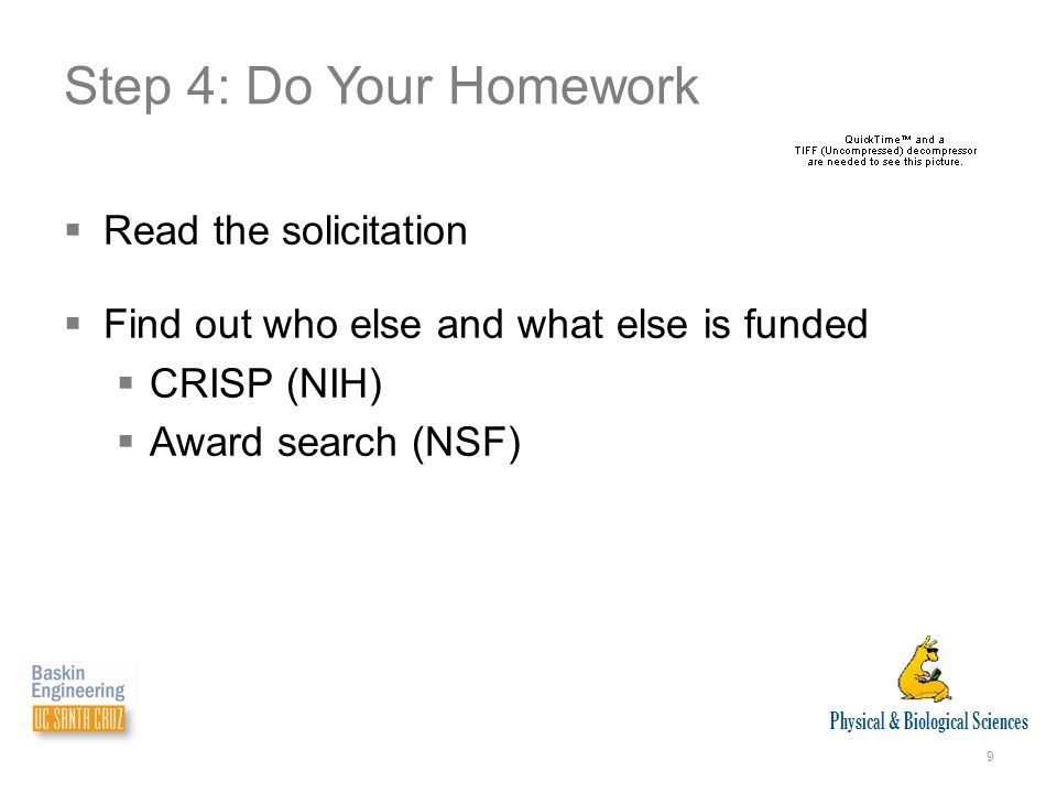 Physical & Biological Sciences 9 Step 4: Do Your Homework  Read the solicitation  Find out who else and what else is funded  CRISP (NIH)  Award search (NSF)