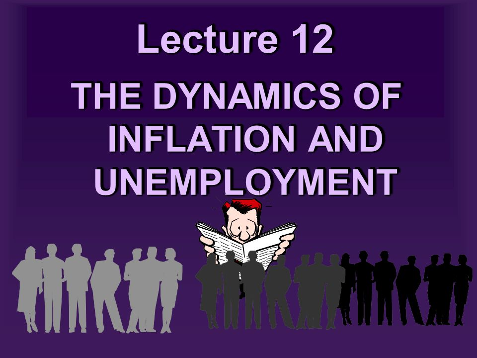 Lecture 12 THE DYNAMICS OF INFLATION AND UNEMPLOYMENT