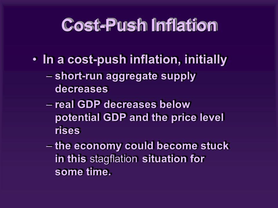 In a cost-push inflation, initiallyIn a cost-push inflation, initially –short-run aggregate supply decreases –real GDP decreases below potential GDP and the price level rises –the economy could become stuck in this stagflation situation for some time.
