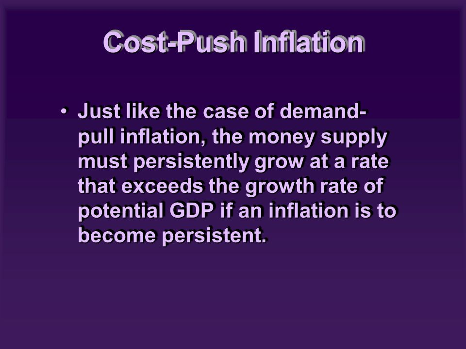 Just like the case of demand- pull inflation, the money supply must persistently grow at a rate that exceeds the growth rate of potential GDP if an in