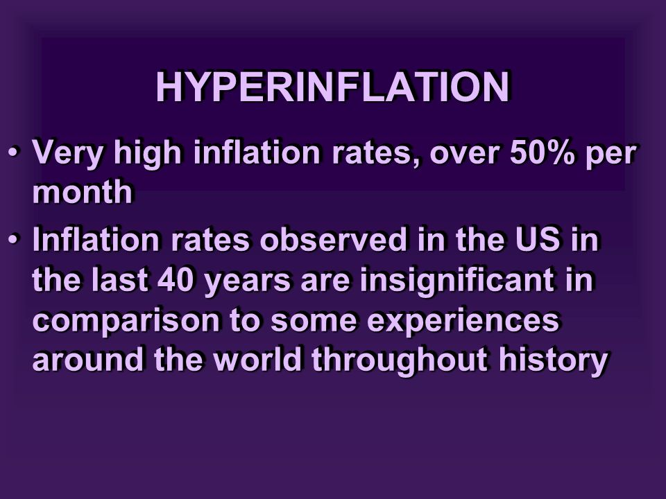 HYPERINFLATIONHYPERINFLATION Very high inflation rates, over 50% per monthVery high inflation rates, over 50% per month Inflation rates observed in the US in the last 40 years are insignificant in comparison to some experiences around the world throughout historyInflation rates observed in the US in the last 40 years are insignificant in comparison to some experiences around the world throughout history Very high inflation rates, over 50% per monthVery high inflation rates, over 50% per month Inflation rates observed in the US in the last 40 years are insignificant in comparison to some experiences around the world throughout historyInflation rates observed in the US in the last 40 years are insignificant in comparison to some experiences around the world throughout history