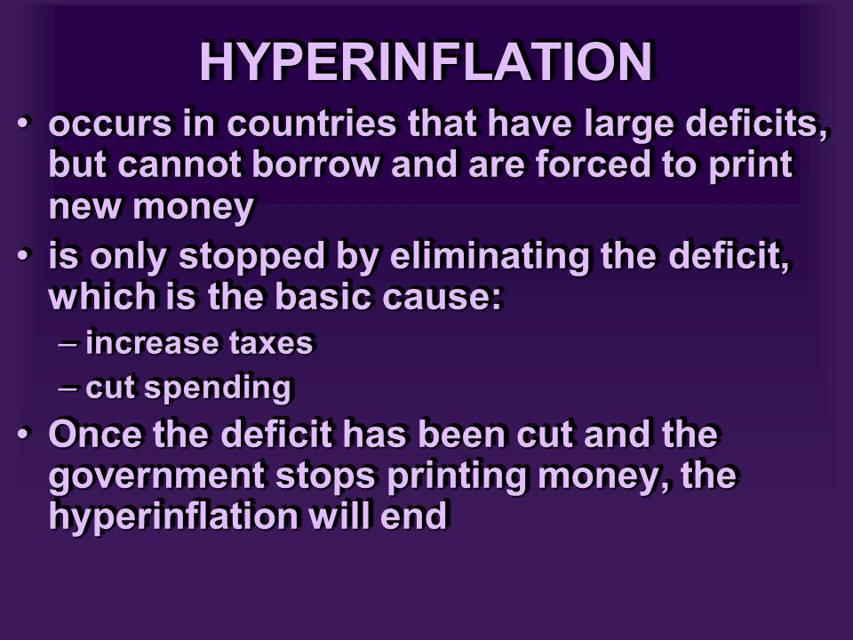 HYPERINFLATIONHYPERINFLATION occurs in countries that have large deficits, but cannot borrow and are forced to print new moneyoccurs in countries that have large deficits, but cannot borrow and are forced to print new money is only stopped by eliminating the deficit, which is the basic cause:is only stopped by eliminating the deficit, which is the basic cause: –increase taxes –cut spending Once the deficit has been cut and the government stops printing money, the hyperinflation will endOnce the deficit has been cut and the government stops printing money, the hyperinflation will end occurs in countries that have large deficits, but cannot borrow and are forced to print new moneyoccurs in countries that have large deficits, but cannot borrow and are forced to print new money is only stopped by eliminating the deficit, which is the basic cause:is only stopped by eliminating the deficit, which is the basic cause: –increase taxes –cut spending Once the deficit has been cut and the government stops printing money, the hyperinflation will endOnce the deficit has been cut and the government stops printing money, the hyperinflation will end