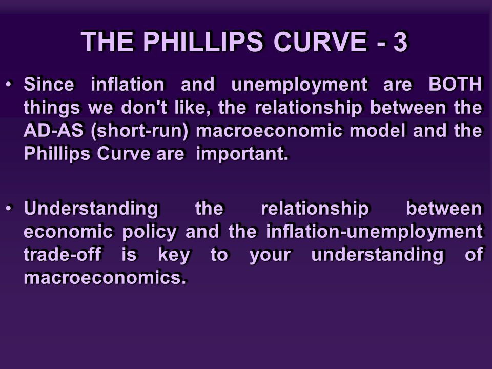 THE PHILLIPS CURVE - 3 Since inflation and unemployment are BOTH things we don't like, the relationship between the AD-AS (short-run) macroeconomic mo